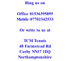 Ring us on  Office 01536395895 Mobile 07702342533  Or write to us at  TCM Tennis  48 Farmstead Rd Corby NN17 1EQ Northamptonshire